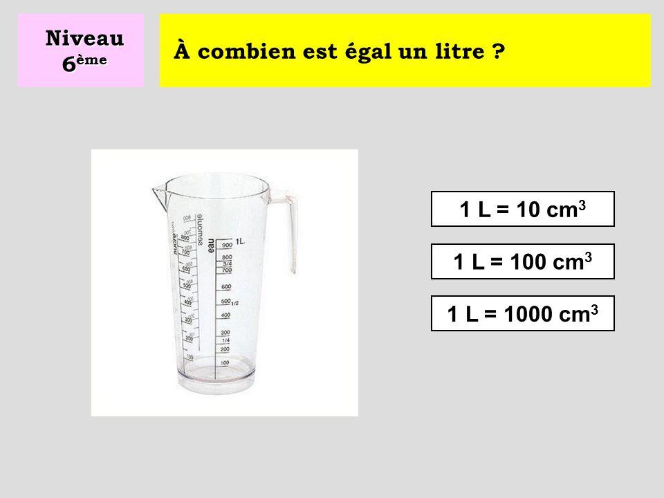 Niveau 6ème À combien est égal un litre 1 L = 10 cm3 1 L = 100 cm3 1 L = 1000 cm3