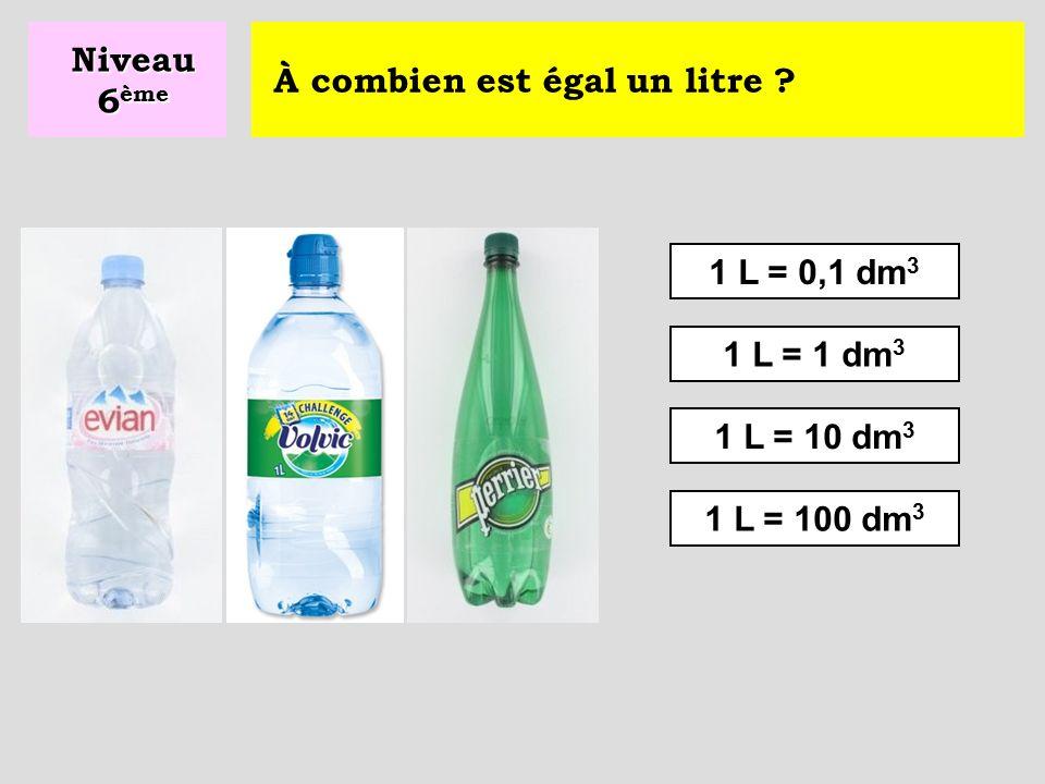 Niveau 6ème À combien est égal un litre 1 L = 0,1 dm3 1 L = 1 dm3 1 L = 10 dm3 1 L = 100 dm3