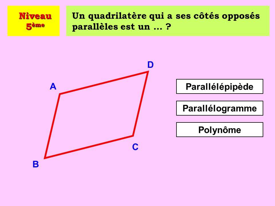 Niveau 5ème Un quadrilatère qui a ses côtés opposés parallèles est un … D. A. Parallélépipède.