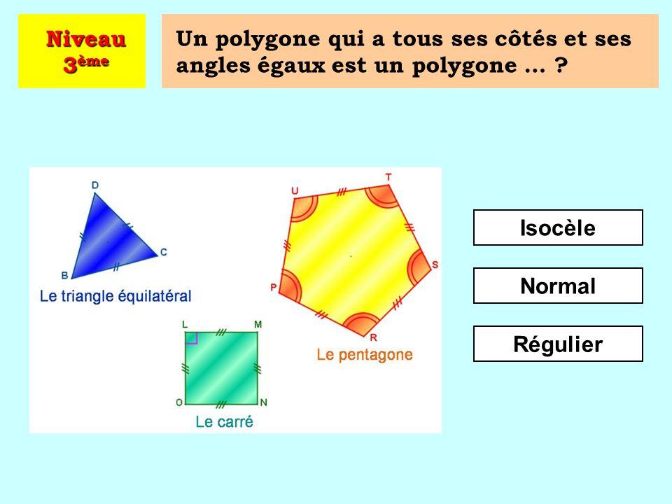Niveau 3ème Un polygone qui a tous ses côtés et ses angles égaux est un polygone … Isocèle. Normal.