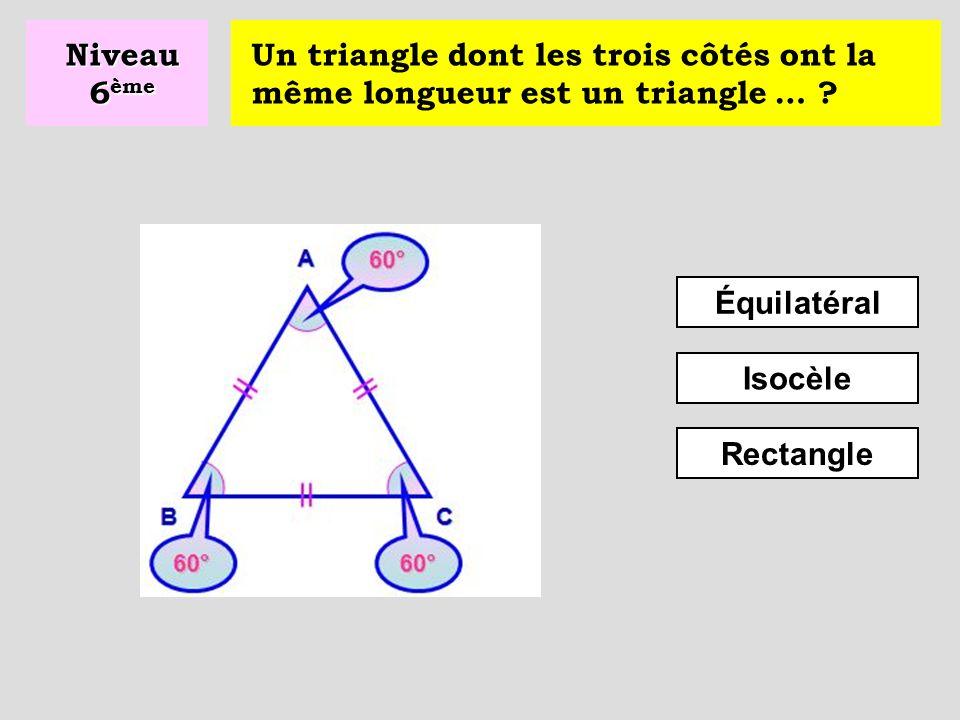 Niveau 6ème Un triangle dont les trois côtés ont la même longueur est un triangle … Équilatéral.