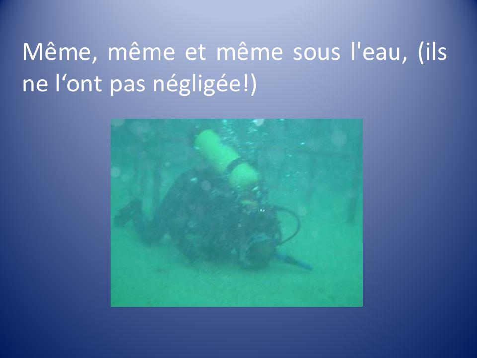 Même, même et même sous l eau, (ils ne l'ont pas négligée!)