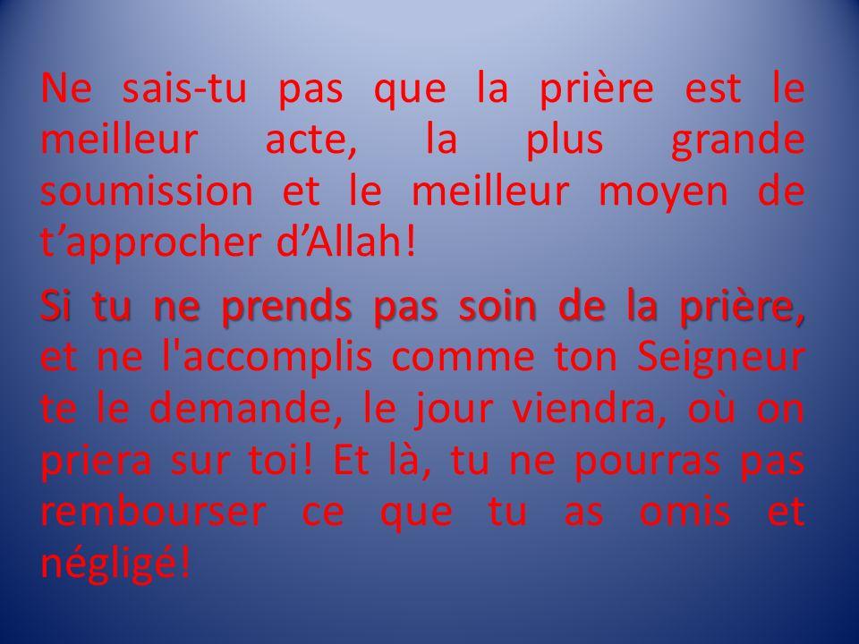 Ne sais-tu pas que la prière est le meilleur acte, la plus grande soumission et le meilleur moyen de t'approcher d'Allah!