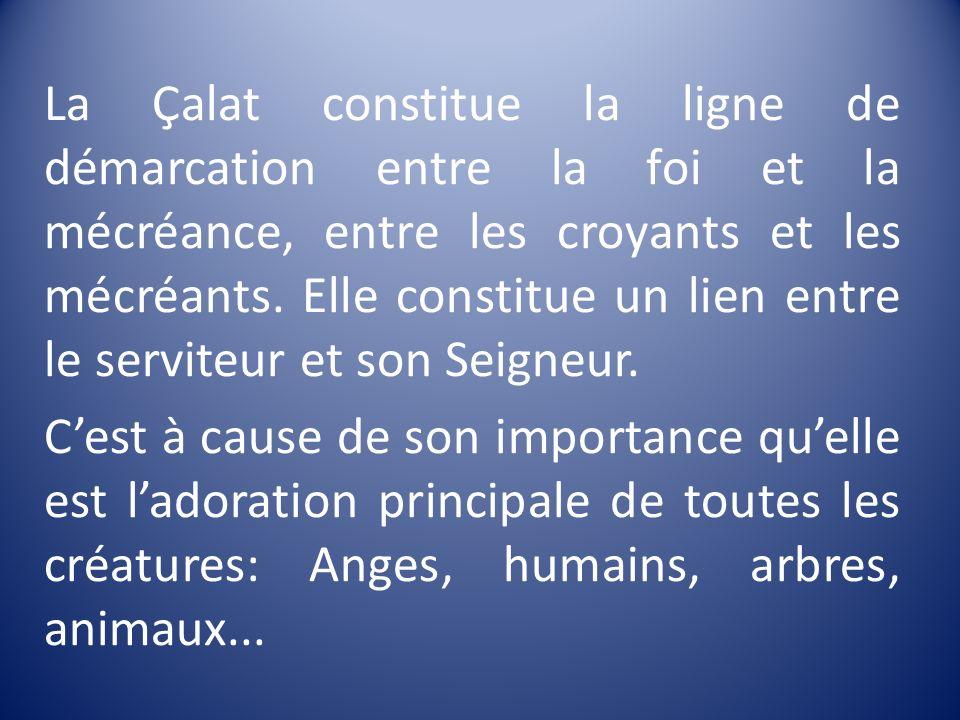 La Çalat constitue la ligne de démarcation entre la foi et la mécréance, entre les croyants et les mécréants. Elle constitue un lien entre le serviteur et son Seigneur.