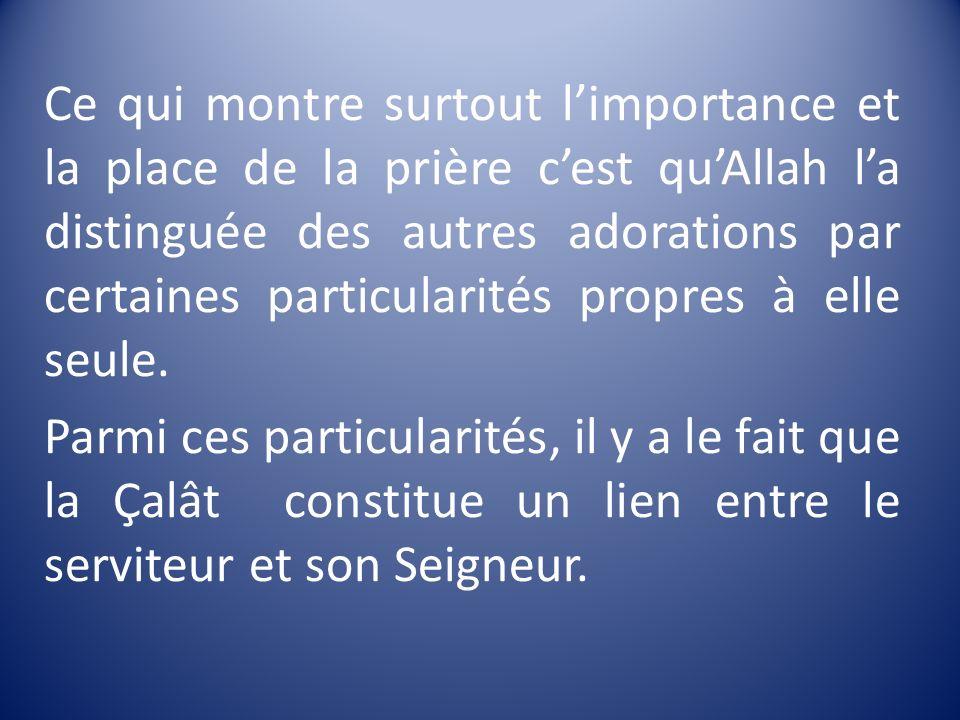 Ce qui montre surtout l'importance et la place de la prière c'est qu'Allah l'a distinguée des autres adorations par certaines particularités propres à elle seule.