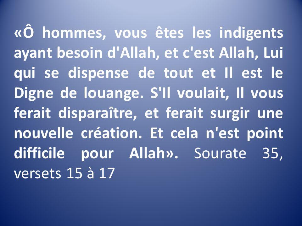 «Ô hommes, vous êtes les indigents ayant besoin d Allah, et c est Allah, Lui qui se dispense de tout et Il est le Digne de louange.