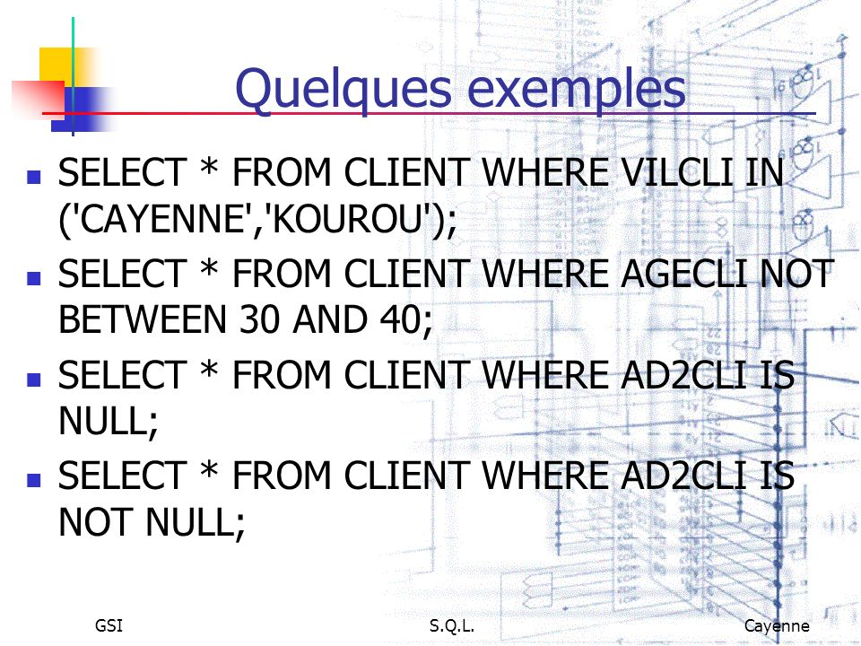 Quelques exemples SELECT * FROM CLIENT WHERE VILCLI IN ( CAYENNE , KOUROU ); SELECT * FROM CLIENT WHERE AGECLI NOT BETWEEN 30 AND 40;