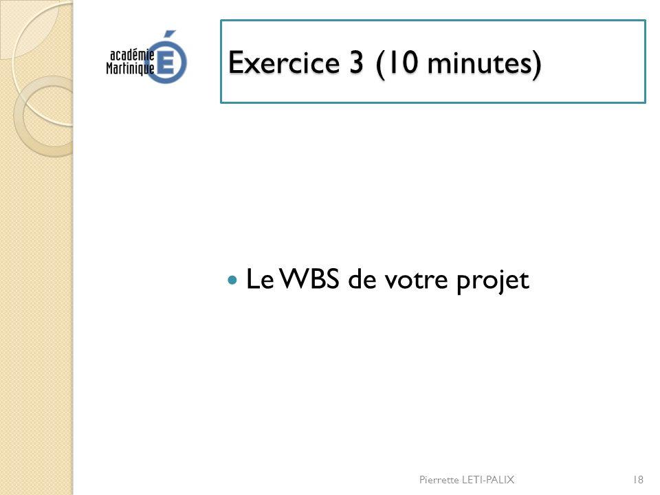 Exercice 3 (10 minutes) Le WBS de votre projet Pierrette LETI-PALIX