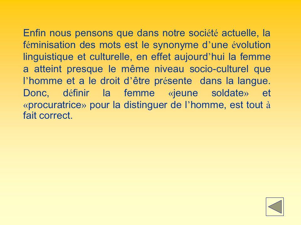 Enfin nous pensons que dans notre société actuelle, la féminisation des mots est le synonyme d'une évolution linguistique et culturelle, en effet aujourd'hui la femme a atteint presque le même niveau socio-culturel que l'homme et a le droit d'être présente dans la langue.