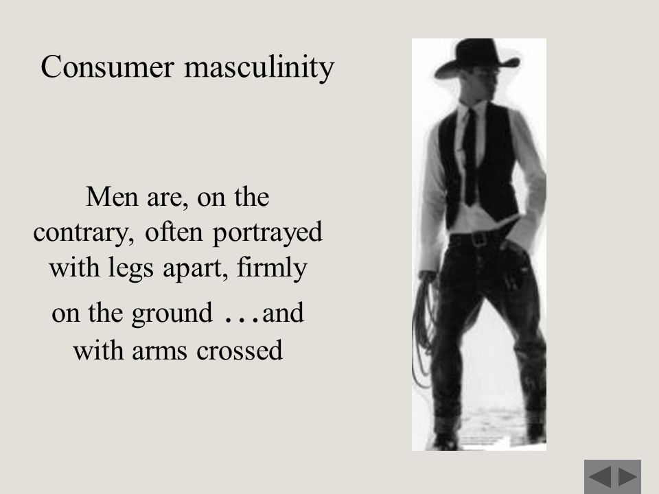Consumer masculinity Men are, on the contrary, often portrayed with legs apart, firmly on the ground …and with arms crossed.