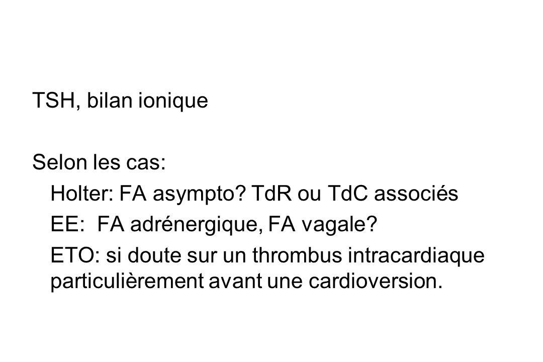 TSH, bilan ionique Selon les cas: Holter: FA asympto TdR ou TdC associés. EE: FA adrénergique, FA vagale
