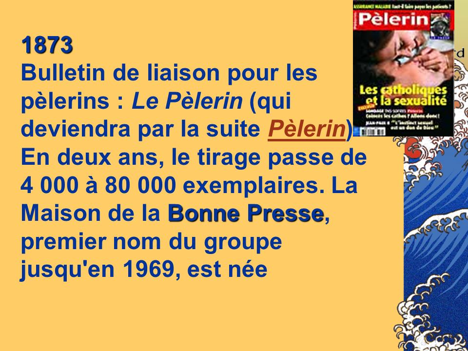 1873 Bulletin de liaison pour les pèlerins : Le Pèlerin (qui deviendra par la suite Pèlerin). En deux ans, le tirage passe de.