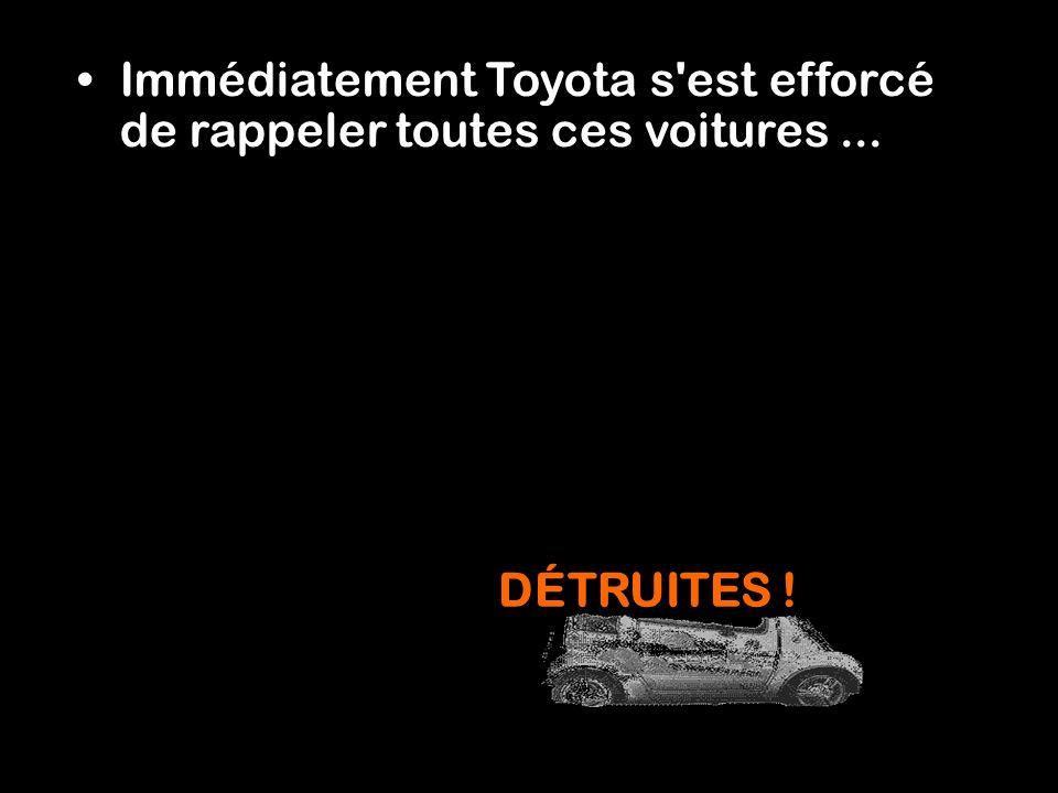 Immédiatement Toyota s est efforcé de rappeler toutes ces voitures ...