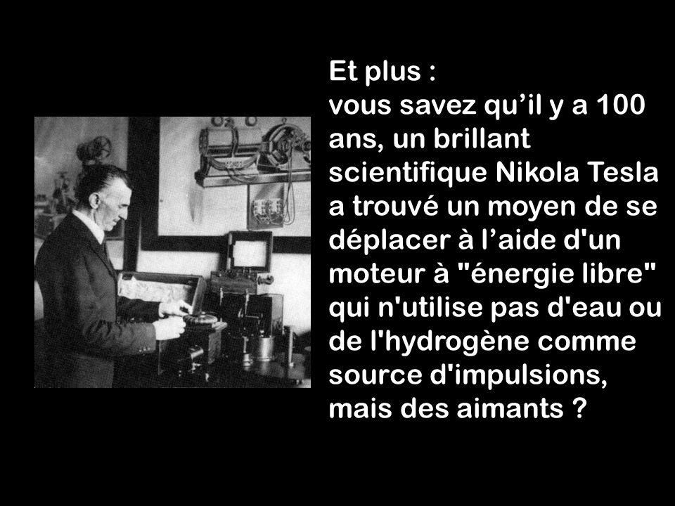 Et plus : vous savez qu'il y a 100 ans, un brillant scientifique Nikola Tesla a trouvé un moyen de se déplacer à l'aide d un moteur à énergie libre qui n utilise pas d eau ou de l hydrogène comme source d impulsions, mais des aimants