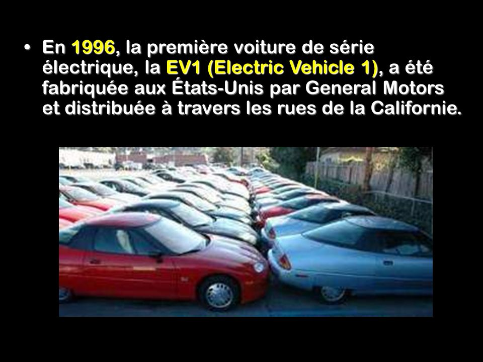 En 1996, la première voiture de série électrique, la EV1 (Electric Vehicle 1), a été fabriquée aux États-Unis par General Motors et distribuée à travers les rues de la Californie.