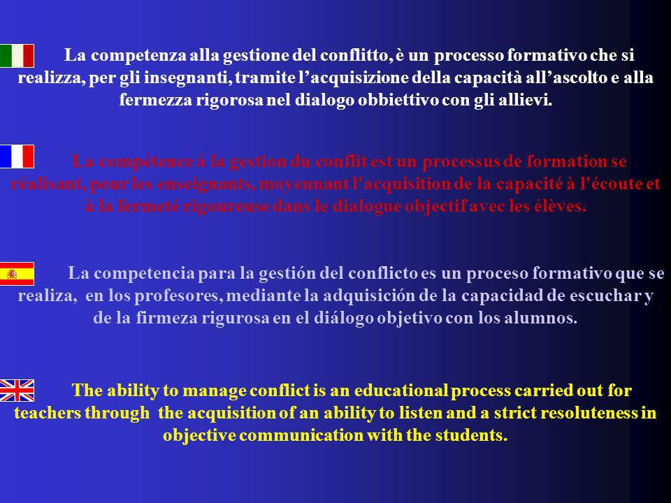 La competenza alla gestione del conflitto, è un processo formativo che si realizza, per gli insegnanti, tramite l'acquisizione della capacità all'ascolto e alla fermezza rigorosa nel dialogo obbiettivo con gli allievi.