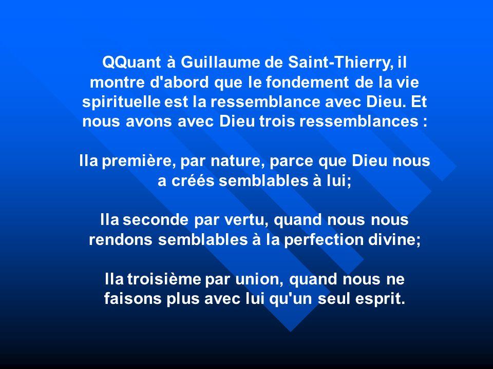QQuant à Guillaume de Saint-Thierry, il montre d abord que le fondement de la vie spirituelle est la ressemblance avec Dieu. Et nous avons avec Dieu trois ressemblances :