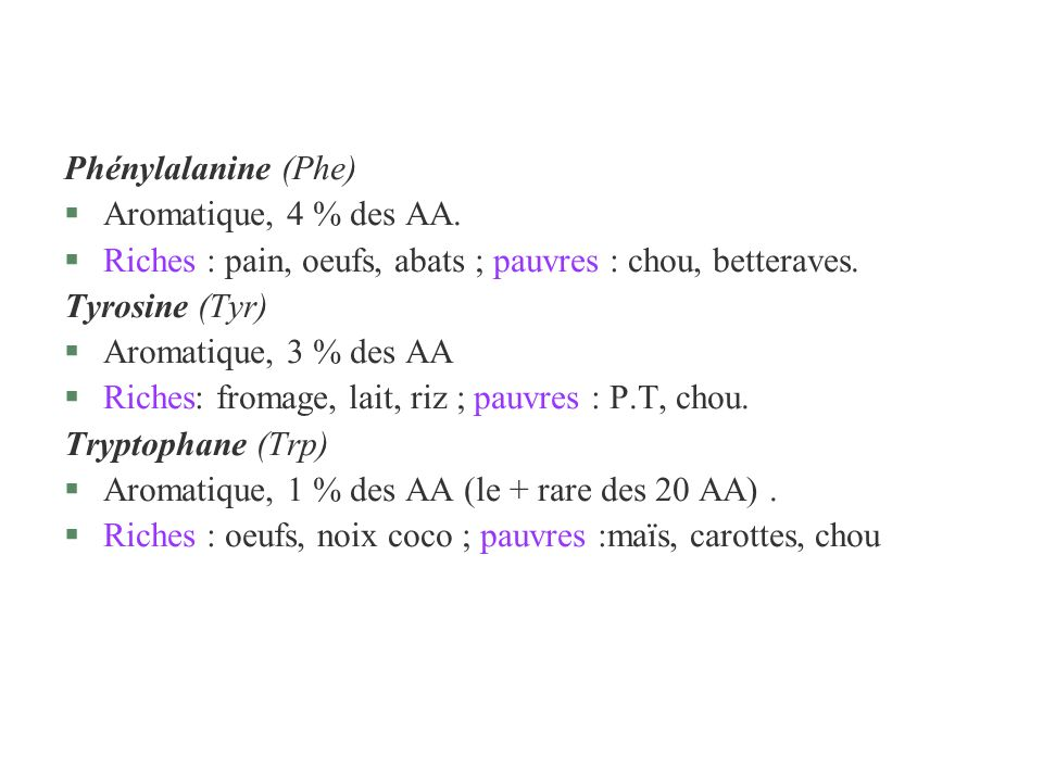Phénylalanine (Phe) Aromatique, 4 % des AA. Riches : pain, oeufs, abats ; pauvres : chou, betteraves.