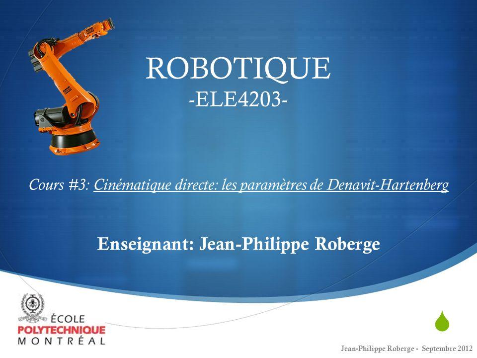 ROBOTIQUE -ELE4203- Cours #3: Cinématique directe: les paramètres de Denavit-Hartenberg Enseignant: Jean-Philippe Roberge