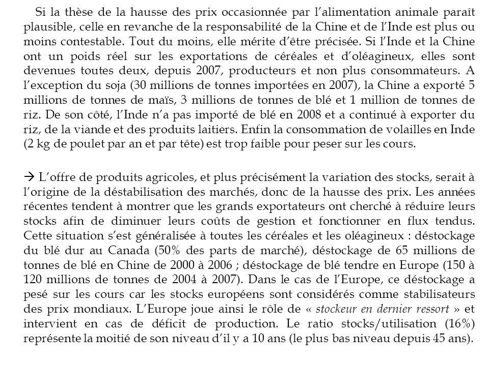 Si la thèse de la hausse des prix occasionnée par l'alimentation animale paraît plausible, celle en revanche de la responsabilité de la Chine et de l'Inde est plus ou moins contestable. Tout du moins, elle mérite d'être précisée. Si l'Inde et la Chine ont un poids réel sur les exportations de céréales et d'oléagineux, elles sont devenues toutes deux, depuis 2007, producteurs et non plus consommateurs. A l'exception du soja (30 millions de tonnes importées en 2007), la Chine a exporté 5 millions de tonnes de maïs, 3 millions de tonnes de blé et 1 million de tonnes de riz. De son côté, l'Inde n'a pas importé de blé en 2008 et a continué à exporter du riz, de la viande et des produits laitiers. Enfin la consommation de volailles en Inde (2 kg de poulet par an et par tête) est trop faible pour peser sur les cours.