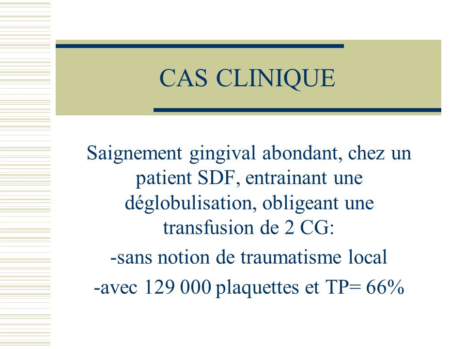 CAS CLINIQUESaignement gingival abondant, chez un patient SDF, entrainant une déglobulisation, obligeant une transfusion de 2 CG: