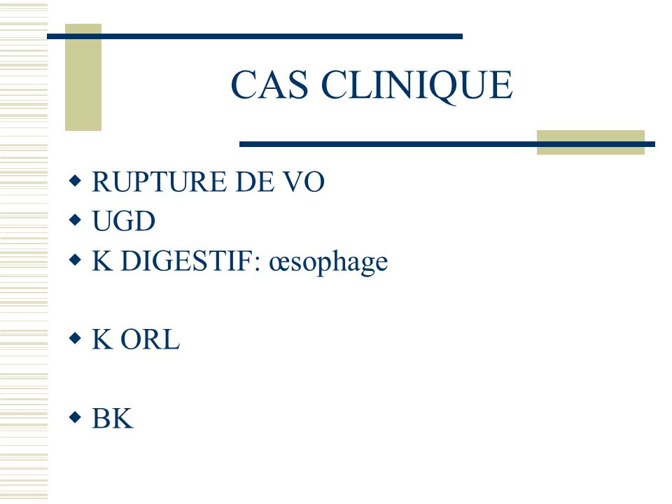 CAS CLINIQUE RUPTURE DE VO UGD K DIGESTIF: œsophage K ORL BK