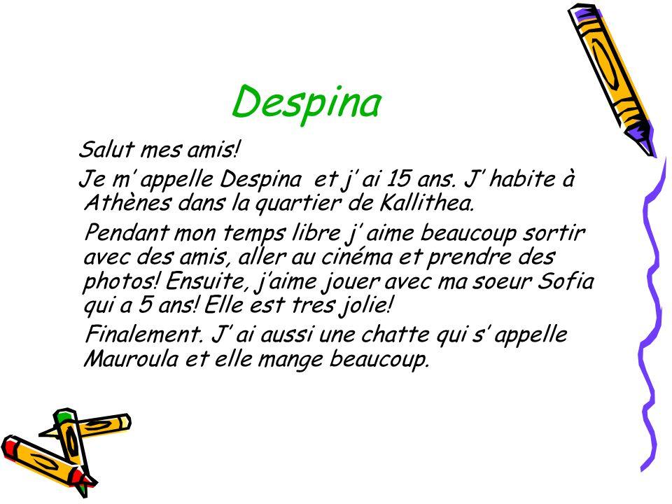 Despina Salut mes amis! Je m' appelle Despina et j' ai 15 ans. J' habite à Athènes dans la quartier de Kallithea.