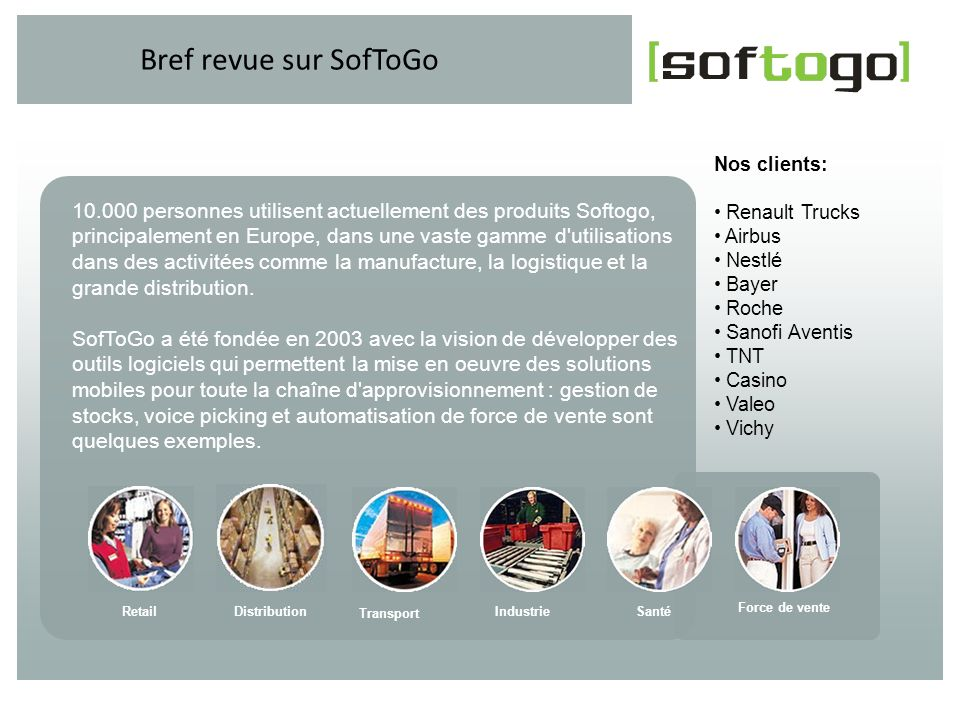Bref revue sur SofToGo Nos clients: Renault Trucks. Airbus. Nestlé. Bayer. Roche. Sanofi Aventis.