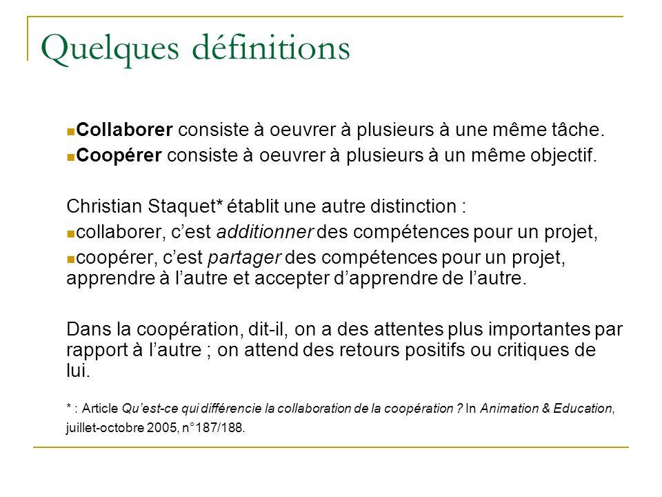 Quelques définitions Collaborer consiste à oeuvrer à plusieurs à une même tâche. Coopérer consiste à oeuvrer à plusieurs à un même objectif.