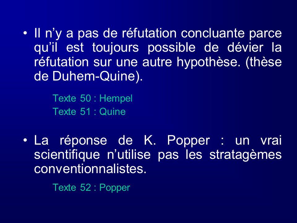 Il n'y a pas de réfutation concluante parce qu'il est toujours possible de dévier la réfutation sur une autre hypothèse. (thèse de Duhem-Quine).