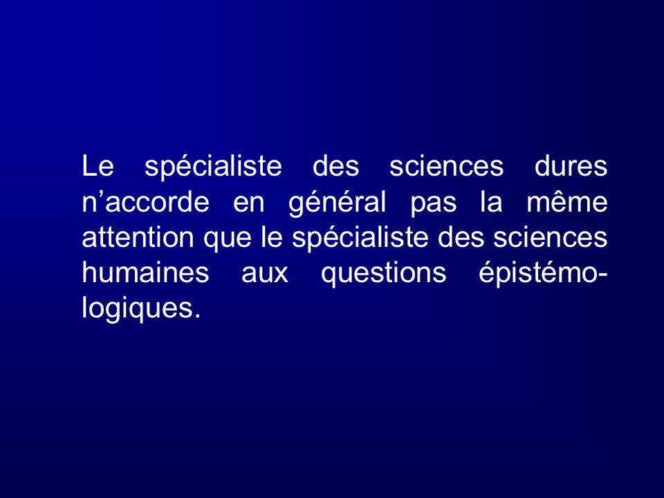 Le spécialiste des sciences dures n'accorde en général pas la même attention que le spécialiste des sciences humaines aux questions épistémo-logiques.