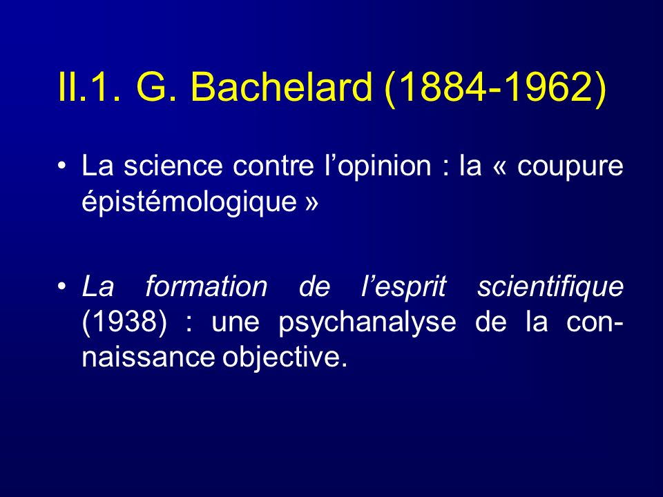 II.1. G. Bachelard (1884-1962) La science contre l'opinion : la « coupure épistémologique »