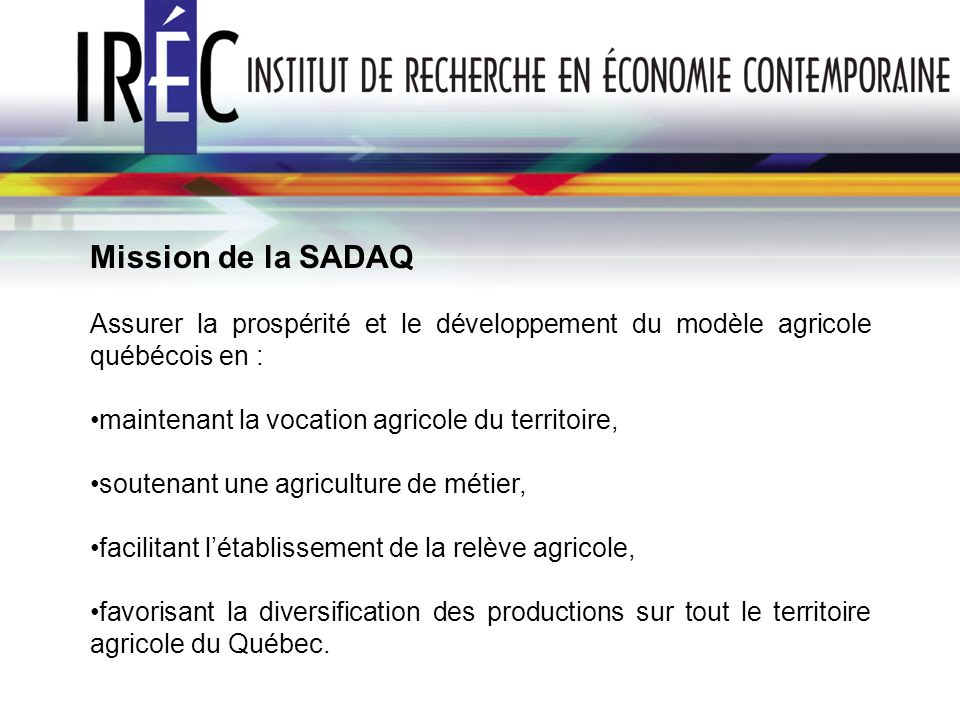 Mission de la SADAQAssurer la prospérité et le développement du modèle agricole québécois en : maintenant la vocation agricole du territoire,