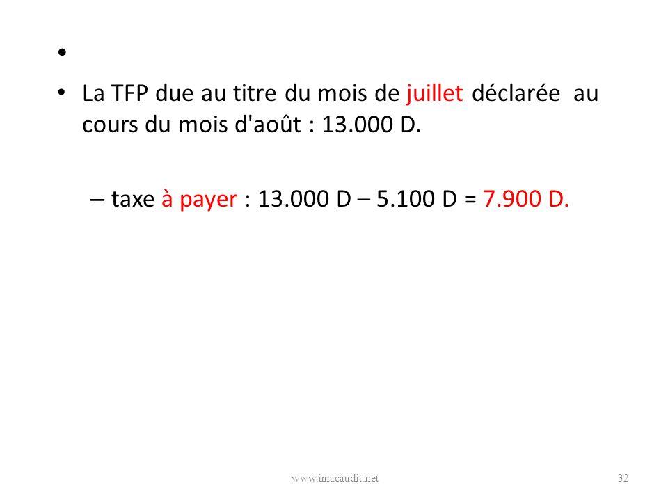 La TFP due au titre du mois de juillet déclarée au cours du mois d août : 13.000 D. taxe à payer : 13.000 D – 5.100 D = 7.900 D.