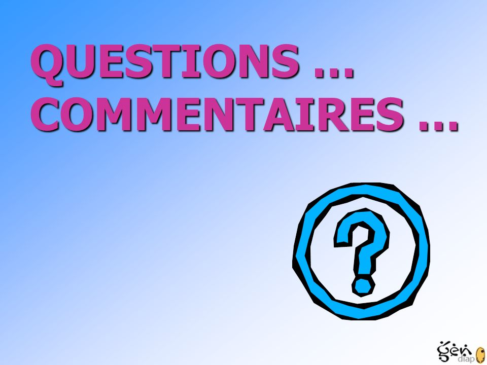 QUESTIONS … COMMENTAIRES …