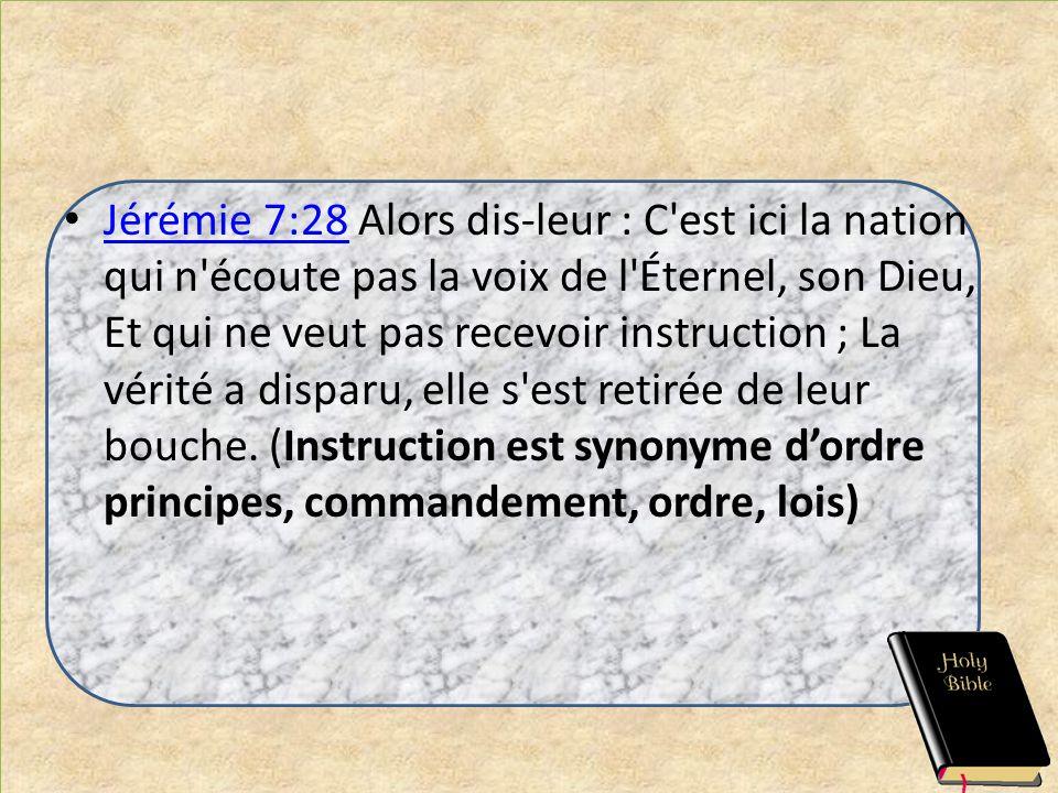 Jérémie 7:28 Alors dis-leur : C est ici la nation qui n écoute pas la voix de l Éternel, son Dieu, Et qui ne veut pas recevoir instruction ; La vérité a disparu, elle s est retirée de leur bouche.