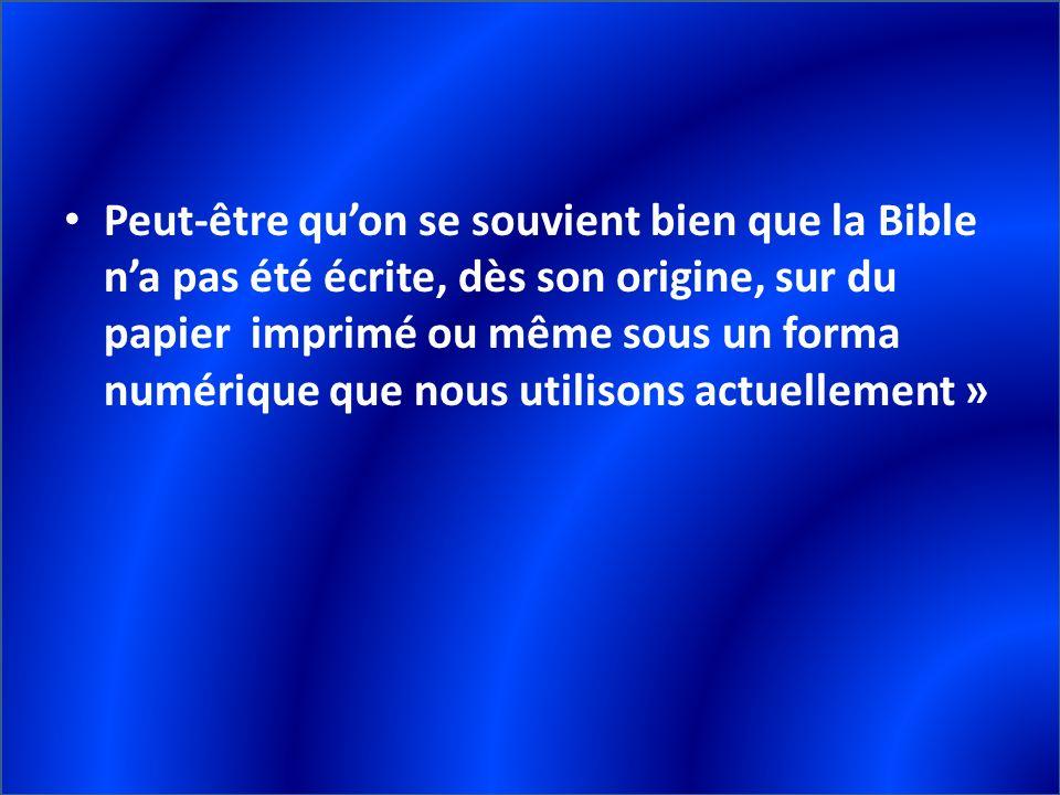 Peut-être qu'on se souvient bien que la Bible n'a pas été écrite, dès son origine, sur du papier imprimé ou même sous un forma numérique que nous utilisons actuellement »