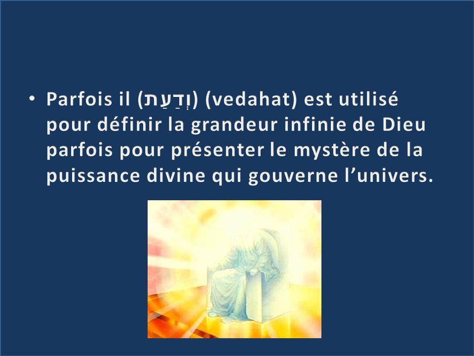 Parfois il (וְדַעַת) (vedahat) est utilisé pour définir la grandeur infinie de Dieu parfois pour présenter le mystère de la puissance divine qui gouverne l'univers.