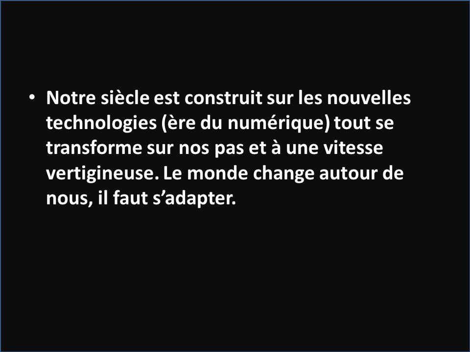 Notre siècle est construit sur les nouvelles technologies (ère du numérique) tout se transforme sur nos pas et à une vitesse vertigineuse.
