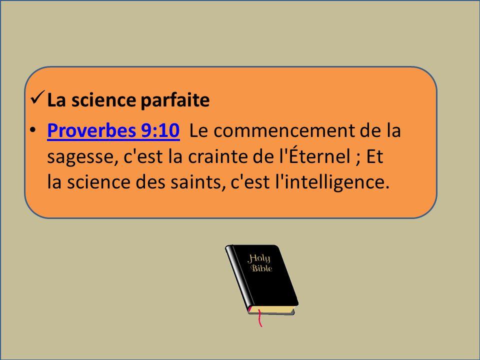 La science parfaite Proverbes 9:10 Le commencement de la sagesse, c est la crainte de l Éternel ; Et la science des saints, c est l intelligence.