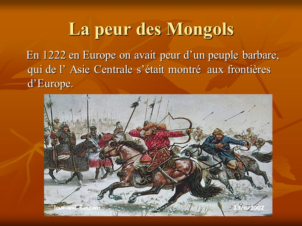 La peur des Mongols En 1222 en Europe on avait peur d'un peuple barbare, qui de l' Asie Centrale s'était montré aux frontières d'Europe.