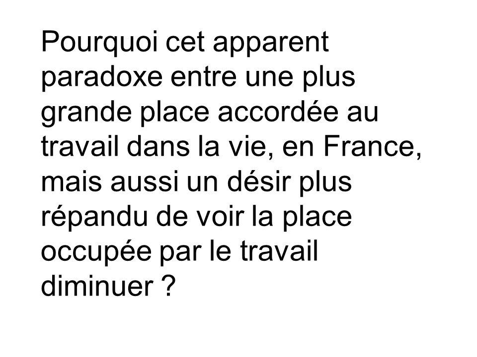 Pourquoi cet apparent paradoxe entre une plus grande place accordée au travail dans la vie, en France, mais aussi un désir plus répandu de voir la place occupée par le travail diminuer