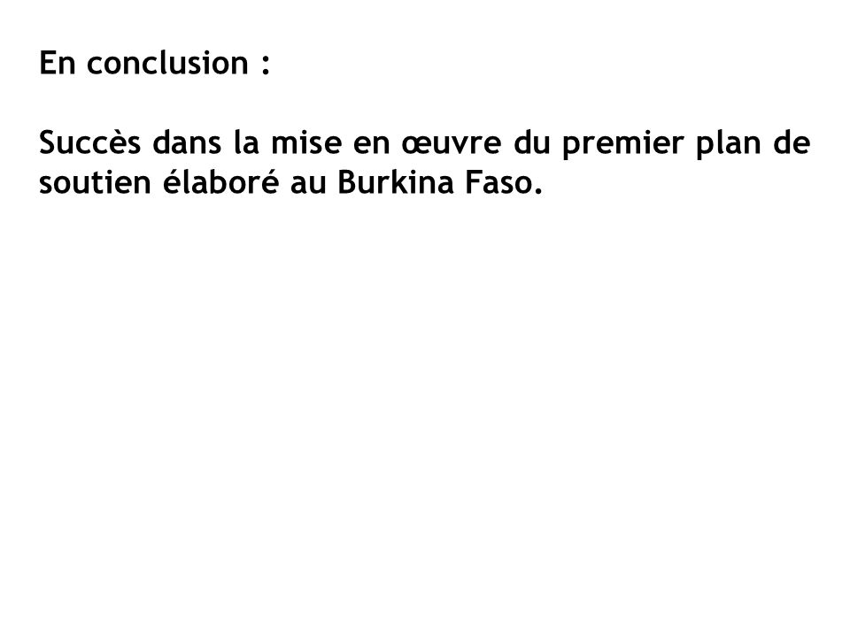 En conclusion : Succès dans la mise en œuvre du premier plan de soutien élaboré au Burkina Faso.