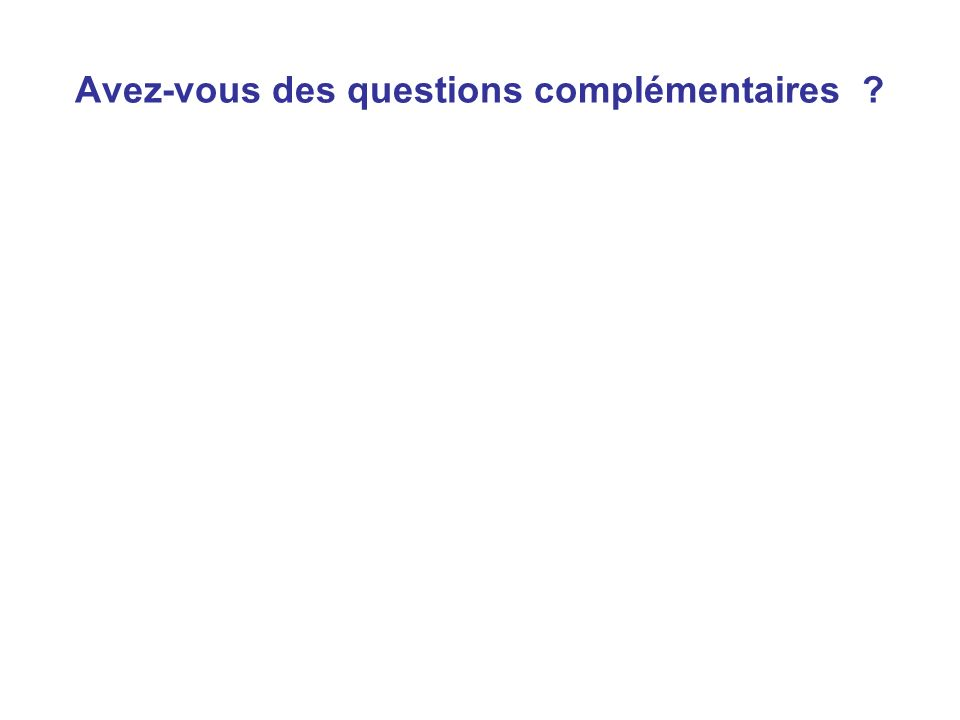Avez-vous des questions complémentaires