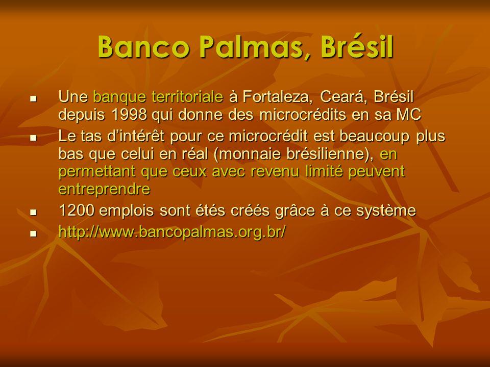 Banco Palmas, Brésil Une banque territoriale à Fortaleza, Ceará, Brésil depuis 1998 qui donne des microcrédits en sa MC.