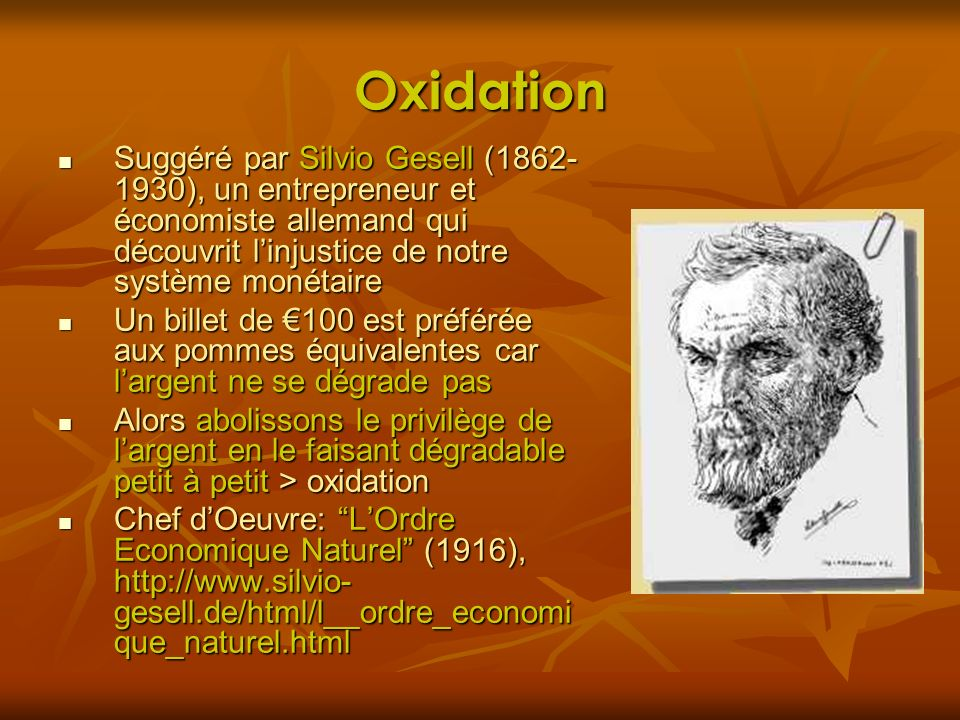 Oxidation Suggéré par Silvio Gesell (1862-1930), un entrepreneur et économiste allemand qui découvrit l'injustice de notre système monétaire.