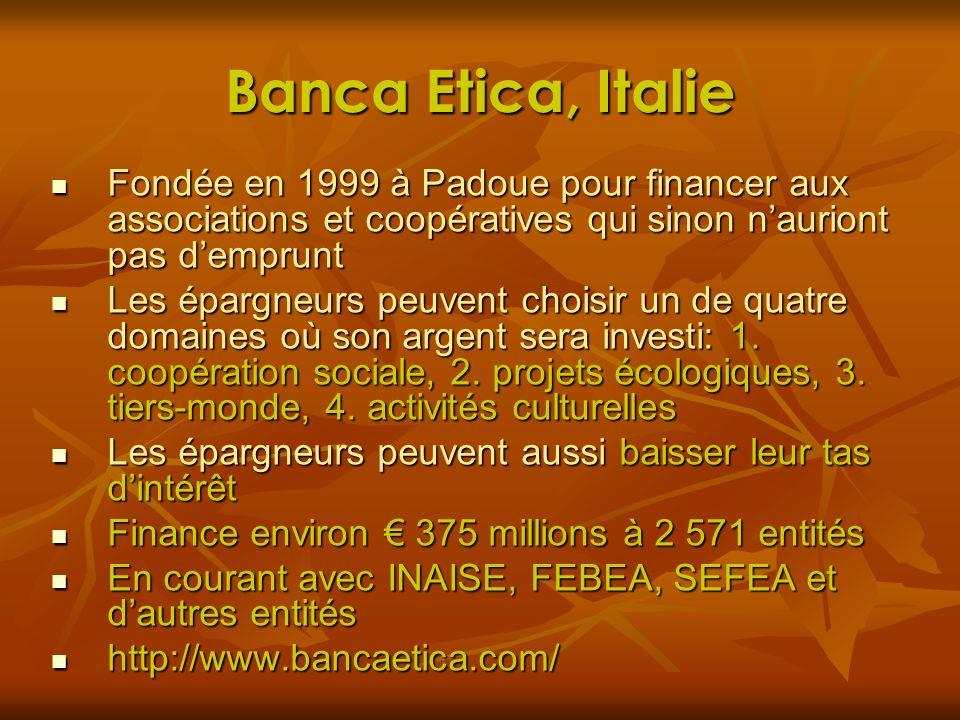 Banca Etica, Italie Fondée en 1999 à Padoue pour financer aux associations et coopératives qui sinon n'auriont pas d'emprunt.