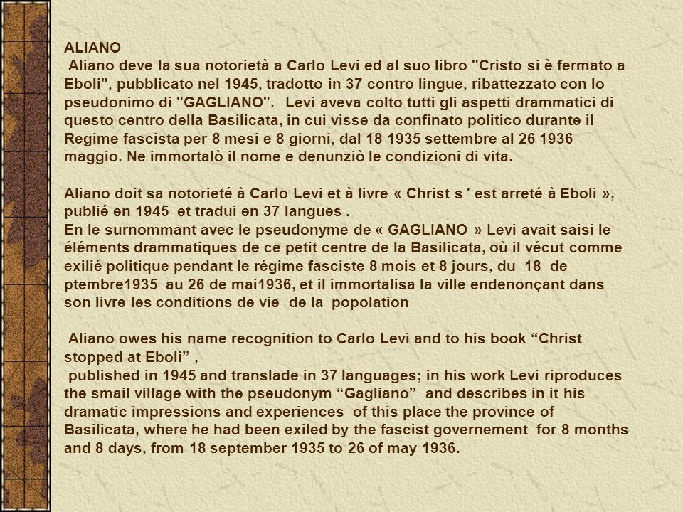 ALIANO Aliano deve la sua notorietà a Carlo Levi ed al suo libro Cristo si è fermato a Eboli , pubblicato nel 1945, tradotto in 37 contro lingue, ribattezzato con lo pseudonimo di GAGLIANO .