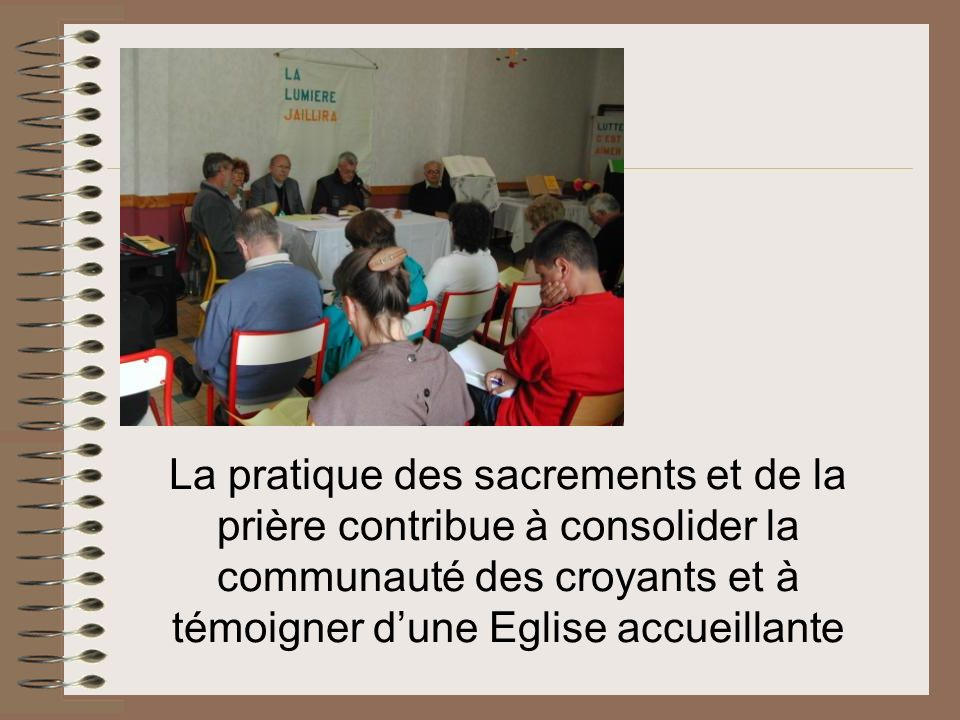 La pratique des sacrements et de la prière contribue à consolider la communauté des croyants et à témoigner d'une Eglise accueillante