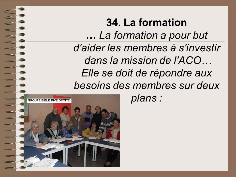 34. La formation … La formation a pour but d aider les membres à s investir dans la mission de l ACO… Elle se doit de répondre aux besoins des membres sur deux plans :